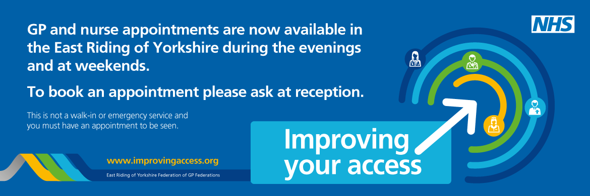 GP and nurse appointments are now available in the East Riding of Yorkshire during the evenings and at weekends. To book an appointment please ask at reception. This is not a walk-in or emergency service and you must have an appointment to be seen. NHS Improving your Access. www.improvingaccess.org